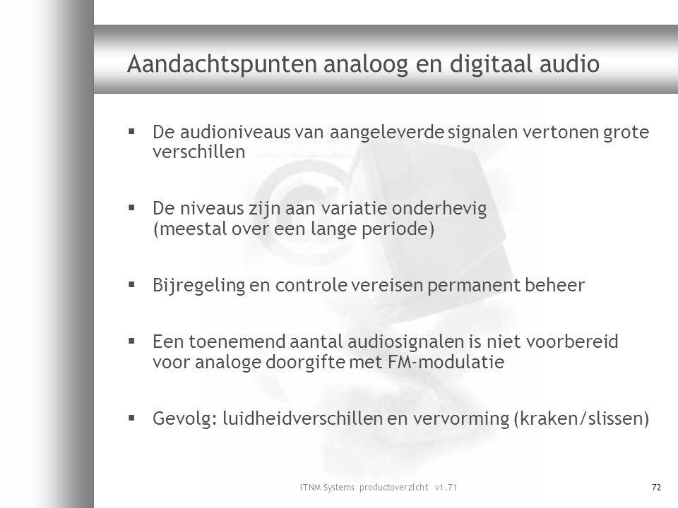 ITNM Systems productoverzicht v1.7172 Aandachtspunten analoog en digitaal audio  De audioniveaus van aangeleverde signalen vertonen grote verschillen
