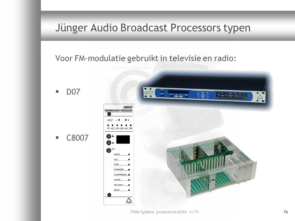 ITNM Systems productoverzicht v1.7176 Jünger Audio Broadcast Processors typen Voor FM-modulatie gebruikt in televisie en radio:  D07  C8007