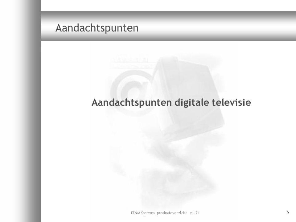 ITNM Systems productoverzicht v1.7120 Luidheidverschillen  Bij DVB-C distributie worden de transportstromen meestal direct doorgezet  Audio-eigenschappen van de aanbieders wijzigen niet  Gevolg: extreme verschillen in geluidsniveau tussen zenders