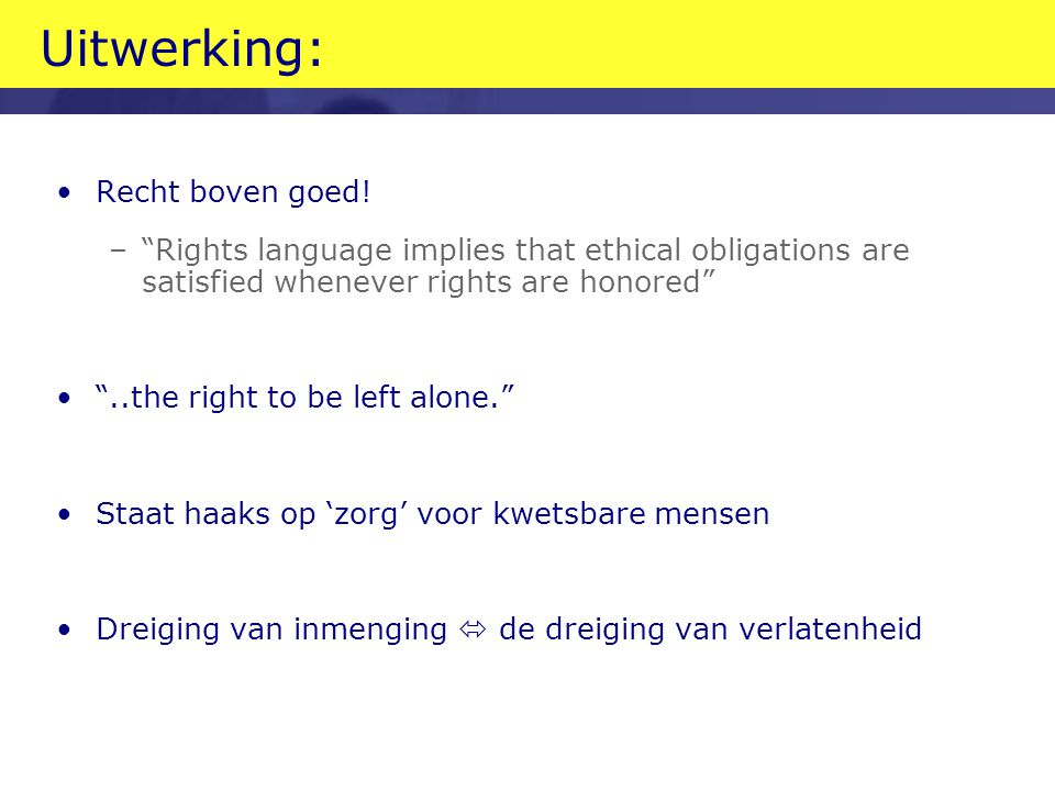 """Uitwerking: •Recht boven goed! –""""Rights language implies that ethical obligations are satisfied whenever rights are honored"""" •""""..the right to be left"""