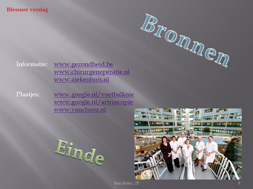 Informatie:www.gezondheid.be www.chirurgenoperatie.nlwww.gezondheid.bewww.chirurgenoperatie.nl www.ziekenhuis.nl Plaatjes: www.google.nl/voetbalkniewww.google.nl/voetbalknie www.google.nl/artroscopie www.youchooz.nl Blessure verslag 8Ben Bitter, 2F