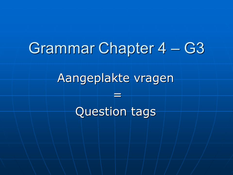 Grammar Chapter 4 – G3 Aangeplakte vragen = Question tags