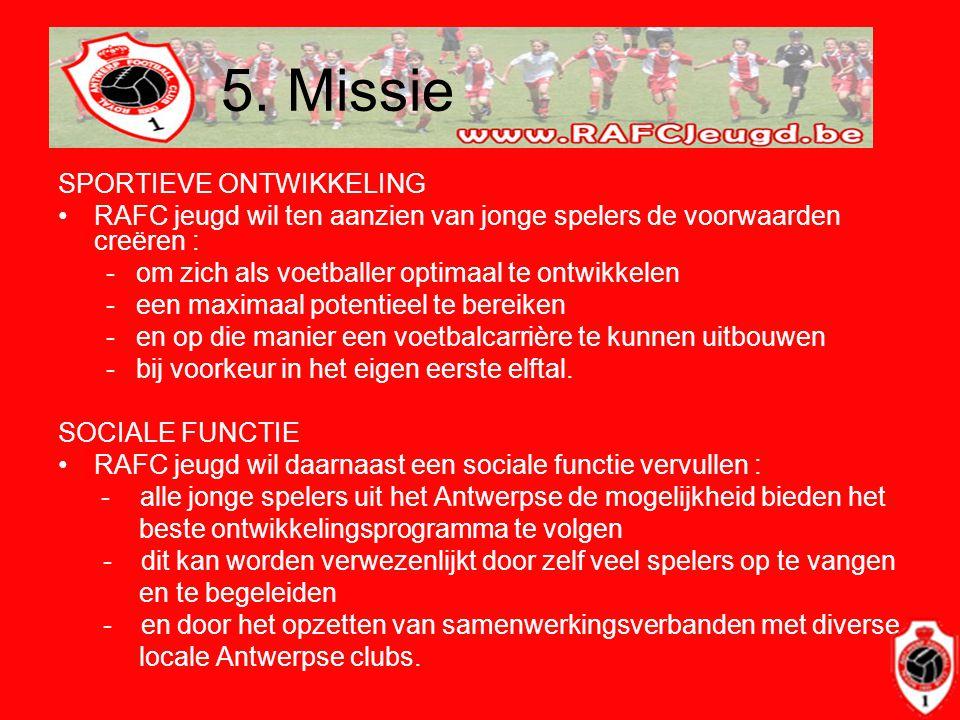 5. Missie SPORTIEVE ONTWIKKELING •RAFC jeugd wil ten aanzien van jonge spelers de voorwaarden creëren : -om zich als voetballer optimaal te ontwikkele