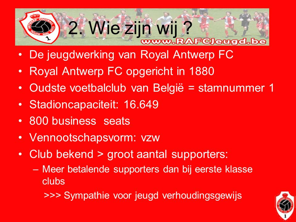 2. Wie zijn wij ? •De jeugdwerking van Royal Antwerp FC •Royal Antwerp FC opgericht in 1880 •Oudste voetbalclub van België = stamnummer 1 •Stadioncapa