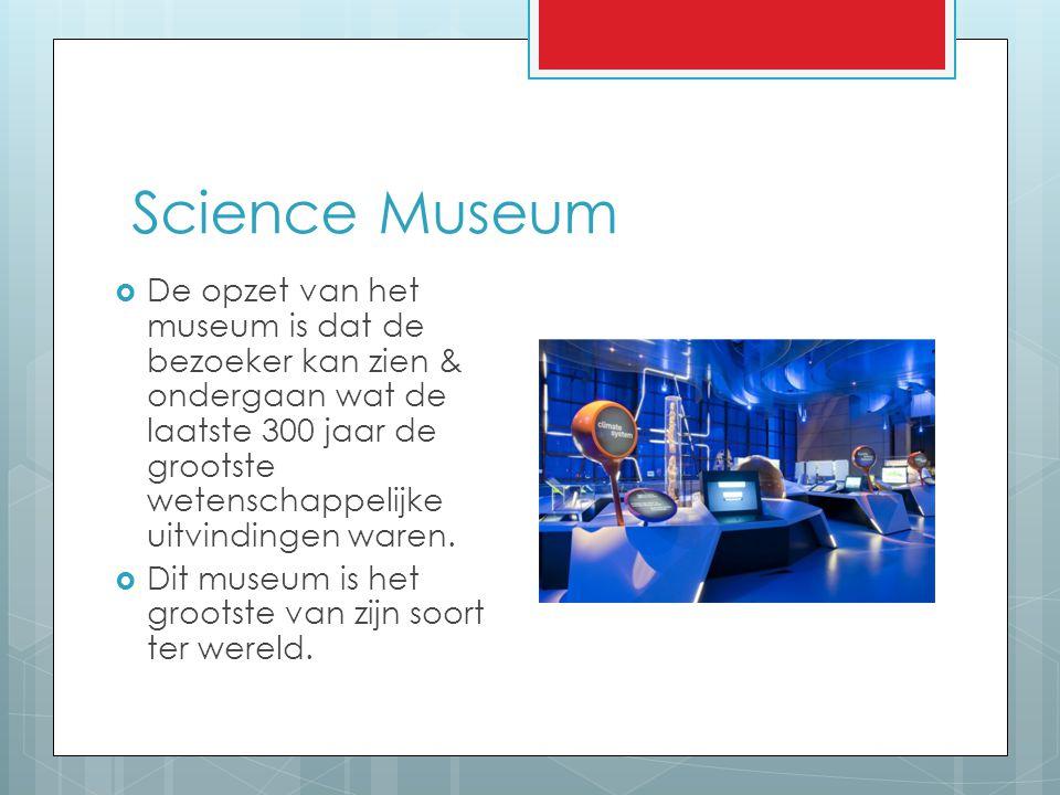 Science Museum  De opzet van het museum is dat de bezoeker kan zien & ondergaan wat de laatste 300 jaar de grootste wetenschappelijke uitvindingen wa