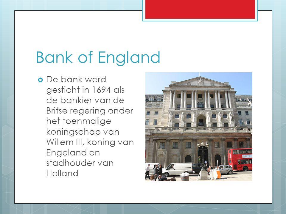 Bank of England  De bank werd gesticht in 1694 als de bankier van de Britse regering onder het toenmalige koningschap van Willem III, koning van Enge