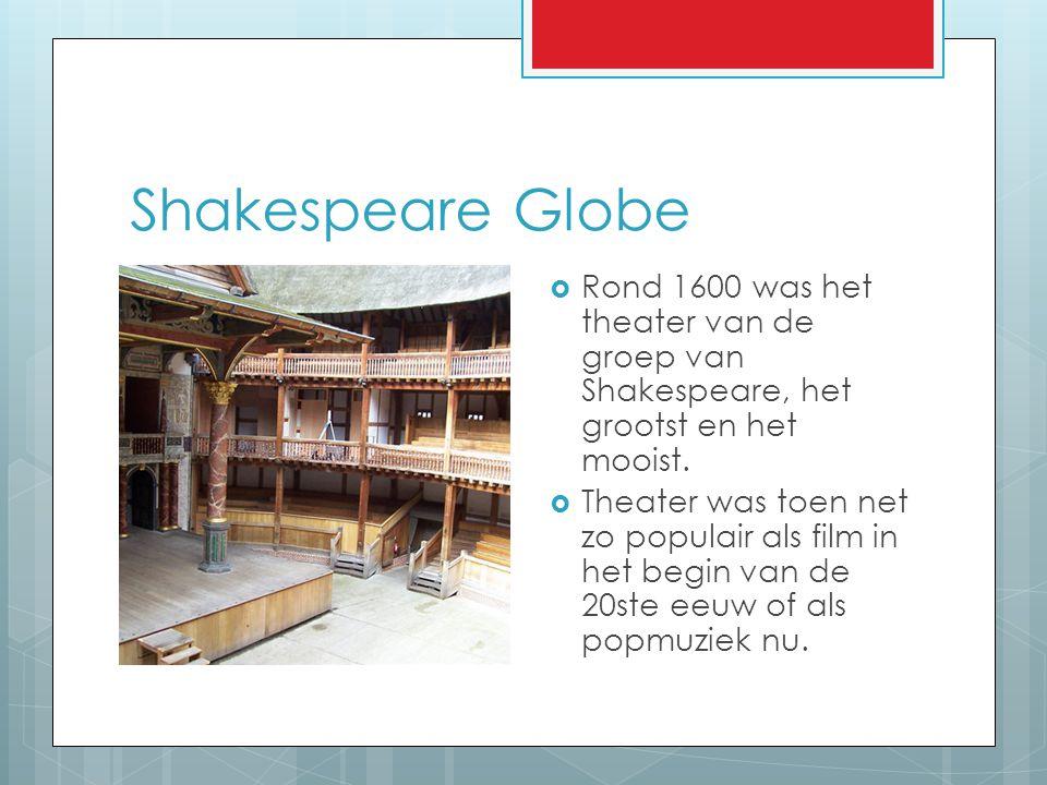 Shakespeare Globe  Rond 1600 was het theater van de groep van Shakespeare, het grootst en het mooist.  Theater was toen net zo populair als film in