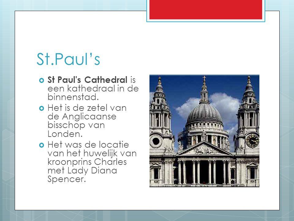 St.Paul's  St Paul's Cathedral is een kathedraal in de binnenstad.  Het is de zetel van de Anglicaanse bisschop van Londen.  Het was de locatie van
