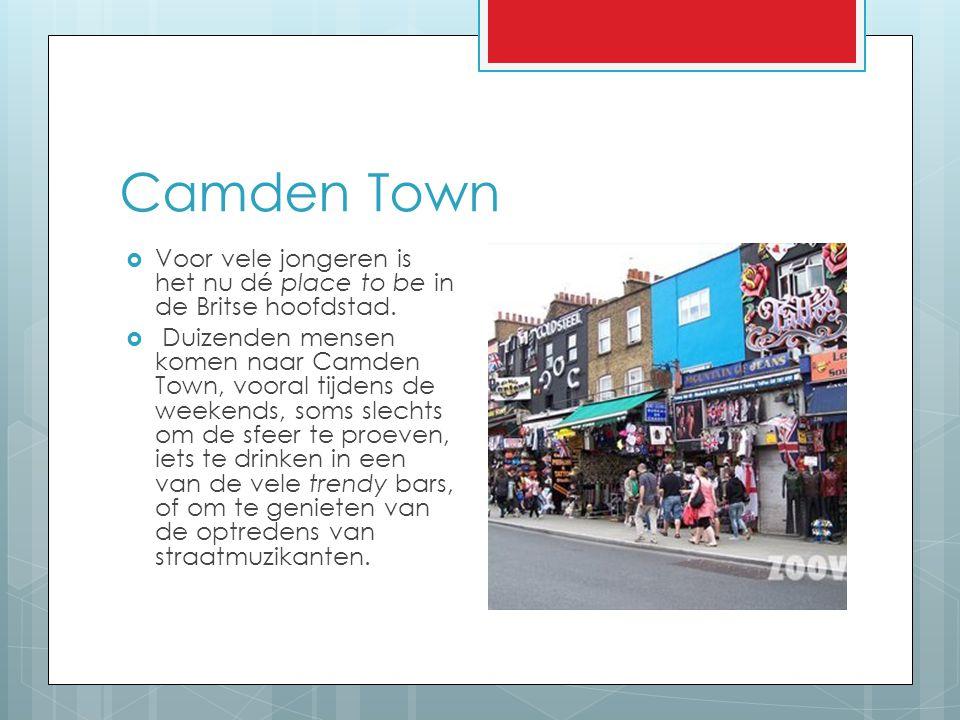 Camden Town  Voor vele jongeren is het nu dé place to be in de Britse hoofdstad.  Duizenden mensen komen naar Camden Town, vooral tijdens de weekend