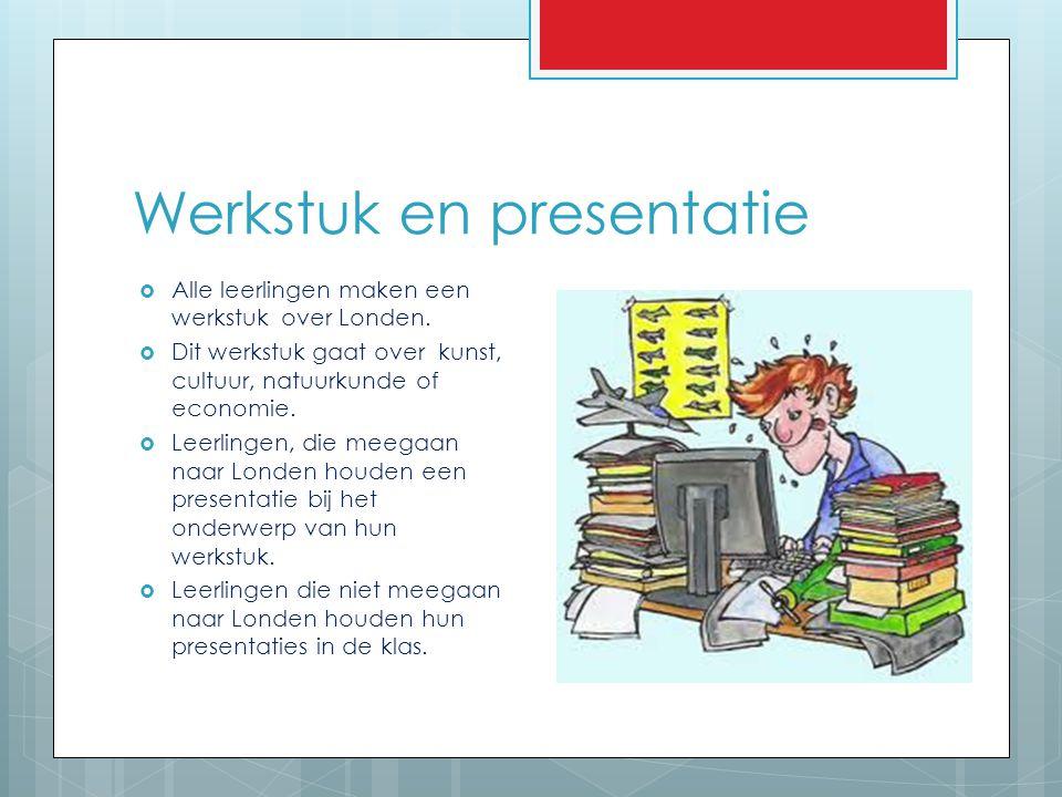 Werkstuk en presentatie  Alle leerlingen maken een werkstuk over Londen.  Dit werkstuk gaat over kunst, cultuur, natuurkunde of economie.  Leerling