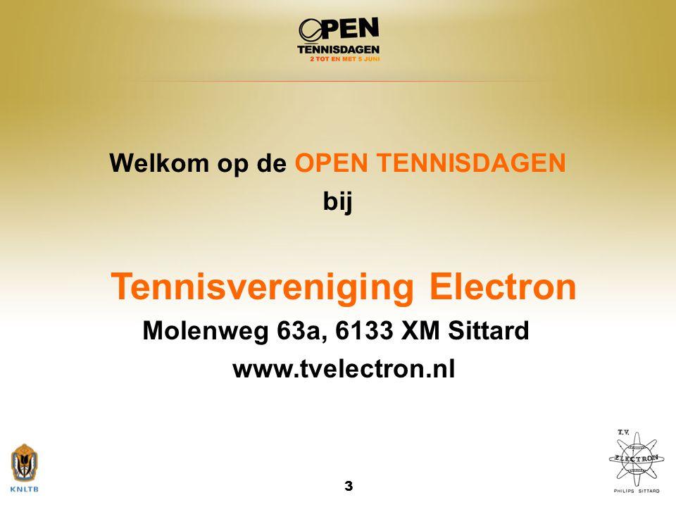 3 Welkom op de OPEN TENNISDAGEN bij Tennisvereniging Electron Molenweg 63a, 6133 XM Sittard www.tvelectron.nl