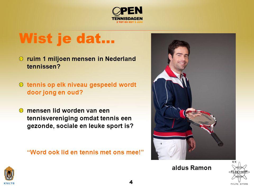 4 Wist je dat… ruim 1 miljoen mensen in Nederland tennissen? tennis op elk niveau gespeeld wordt door jong en oud? mensen lid worden van een tennisver