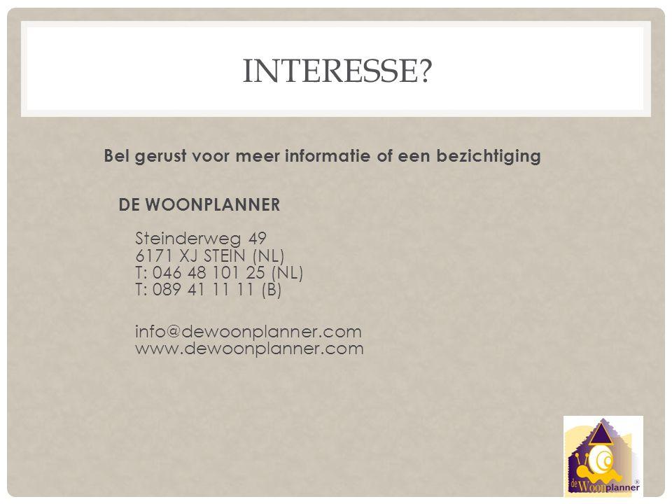INTERESSE? DE WOONPLANNER Steinderweg 49 6171 XJ STEIN (NL) T: 046 48 101 25 (NL) T: 089 41 11 11 (B) info@dewoonplanner.com www.dewoonplanner.com Bel