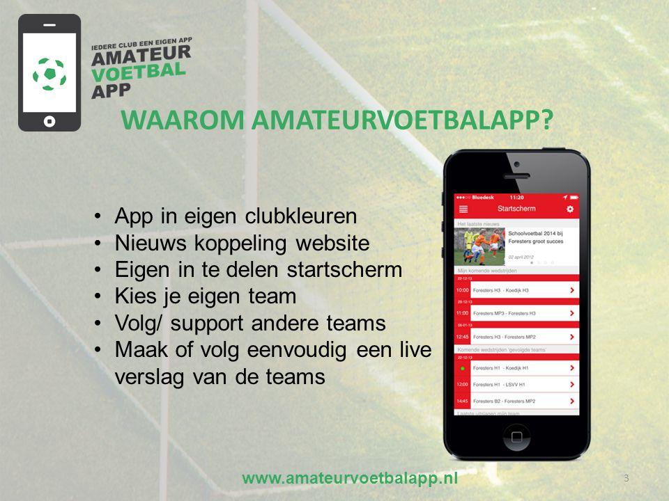 www.amateurvoetbalapp.nl 3 •App in eigen clubkleuren •Nieuws koppeling website •Eigen in te delen startscherm •Kies je eigen team •Volg/ support andere teams •Maak of volg eenvoudig een live verslag van de teams WAAROM AMATEURVOETBALAPP?