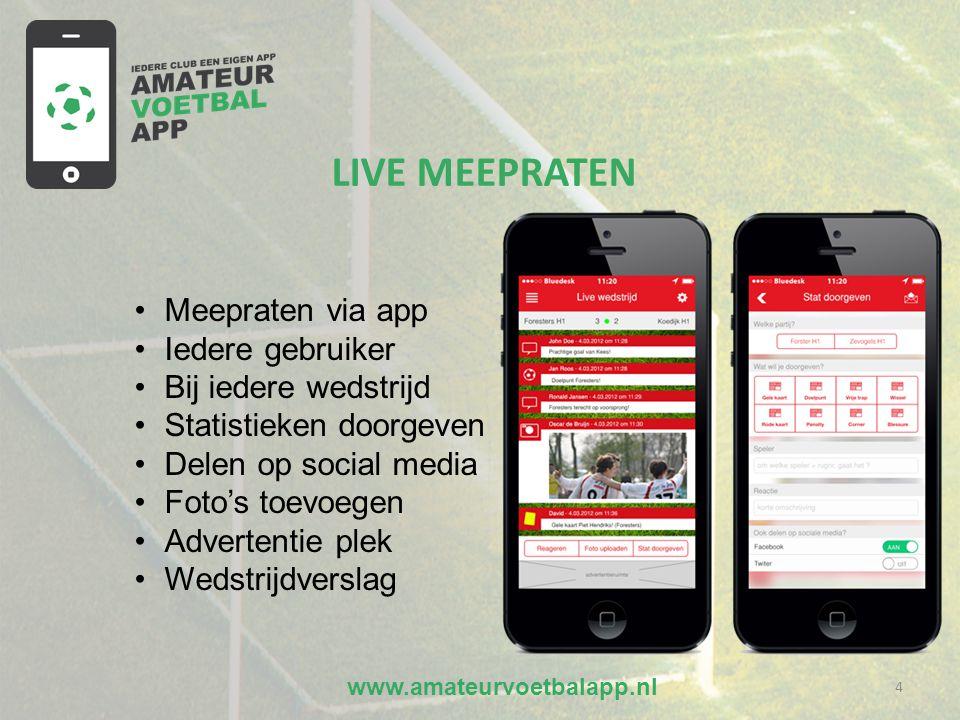 www.amateurvoetbalapp.nl 4 •Meepraten via app •Iedere gebruiker •Bij iedere wedstrijd •Statistieken doorgeven •Delen op social media •Foto's toevoegen •Advertentie plek •Wedstrijdverslag LIVE MEEPRATEN