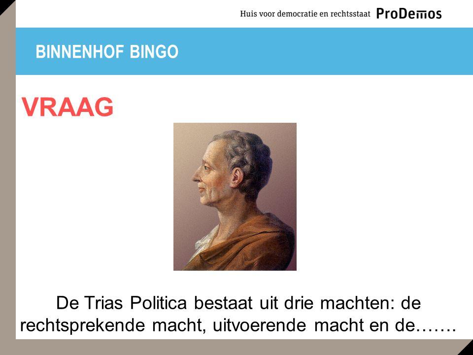 BINNENHOF BINGO De Trias Politica bestaat uit drie machten: de rechtsprekende macht, uitvoerende macht en de…….