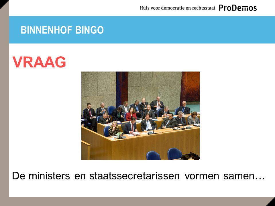 BINNENHOF BINGO De ministers en staatssecretarissen vormen samen… VRAAG