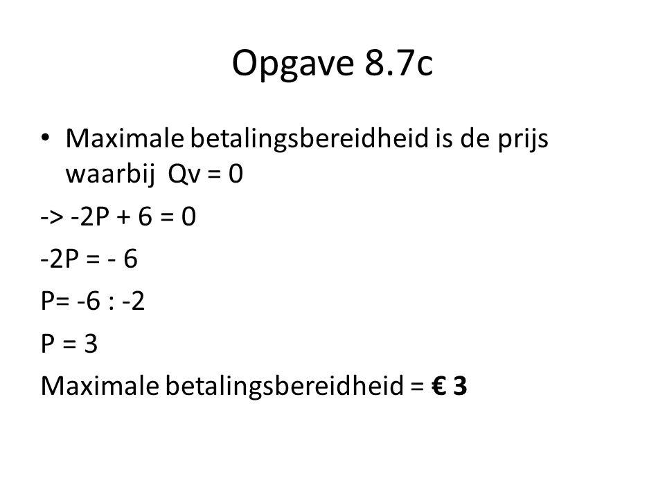 Opgave 8.7c • Maximale betalingsbereidheid is de prijs waarbij Qv = 0 -> -2P + 6 = 0 -2P = - 6 P= -6 : -2 P = 3 Maximale betalingsbereidheid = € 3