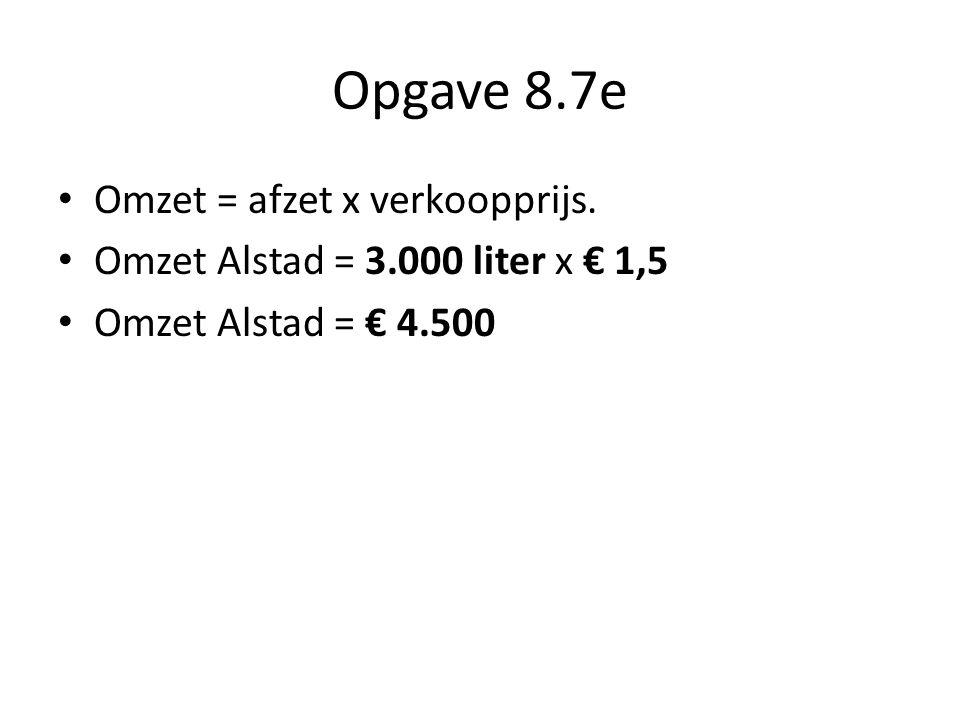Opgave 8.7f • Qv = 3,5 Dus -> -2P + 6 = 3,5 -2P = 3,5 – 6 -2P = -2,5 P = -2,5 : -2 P = 1,25 verkoopprijs om 3.500 liter te verkopen = € 1,25