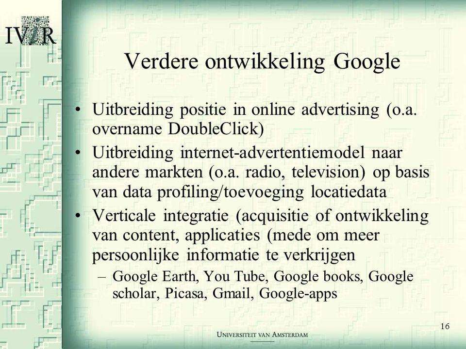 16 Verdere ontwikkeling Google •Uitbreiding positie in online advertising (o.a. overname DoubleClick) •Uitbreiding internet-advertentiemodel naar ande