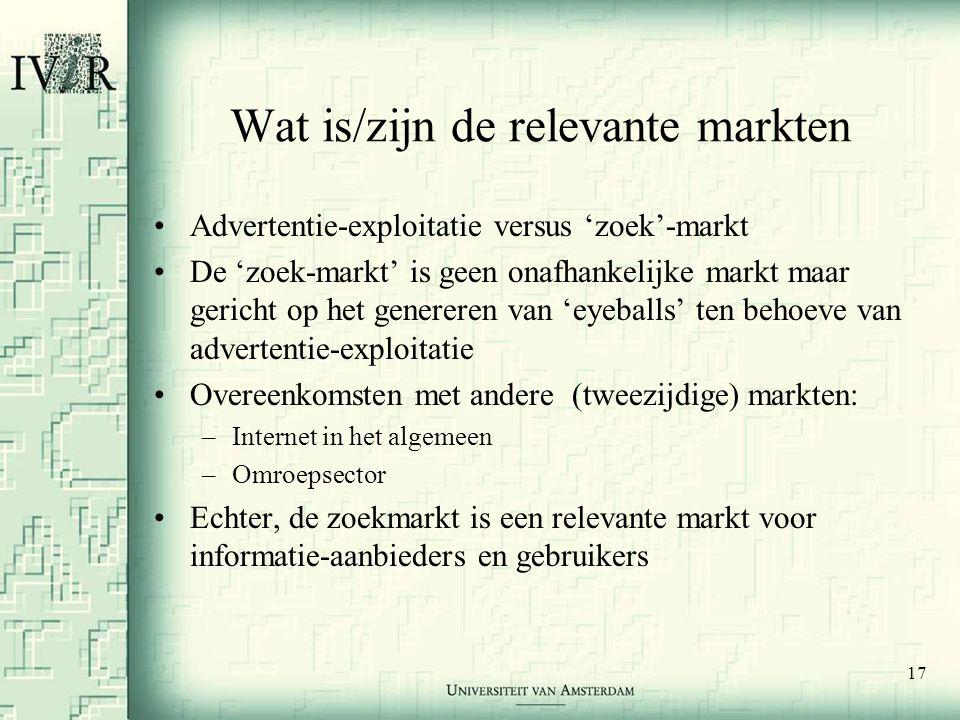17 Wat is/zijn de relevante markten •Advertentie-exploitatie versus 'zoek'-markt •De 'zoek-markt' is geen onafhankelijke markt maar gericht op het genereren van 'eyeballs' ten behoeve van advertentie-exploitatie •Overeenkomsten met andere (tweezijdige) markten: –Internet in het algemeen –Omroepsector •Echter, de zoekmarkt is een relevante markt voor informatie-aanbieders en gebruikers