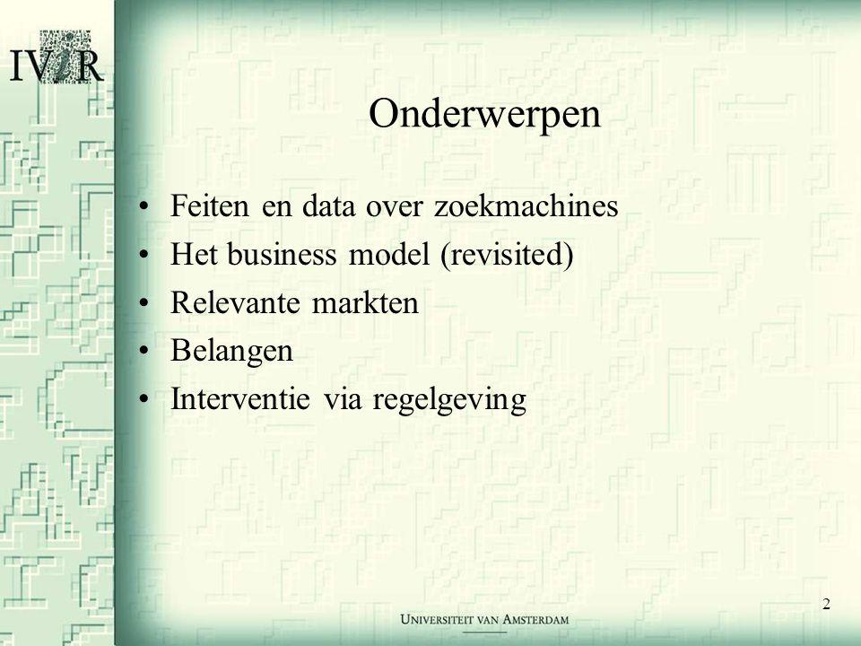 2 Onderwerpen •Feiten en data over zoekmachines •Het business model (revisited) •Relevante markten •Belangen •Interventie via regelgeving