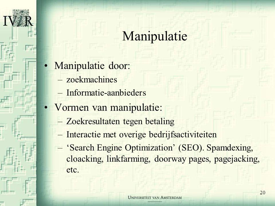 20 Manipulatie •Manipulatie door: –zoekmachines –Informatie-aanbieders •Vormen van manipulatie: –Zoekresultaten tegen betaling –Interactie met overige bedrijfsactiviteiten –'Search Engine Optimization' (SEO).