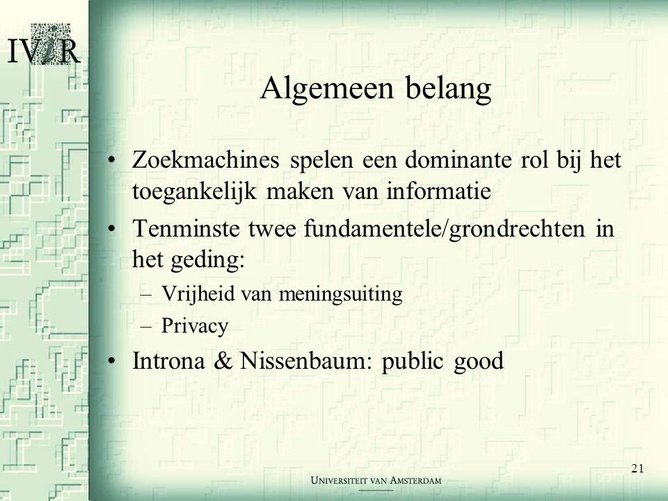 21 Algemeen belang •Zoekmachines spelen een dominante rol bij het toegankelijk maken van informatie •Tenminste twee fundamentele/grondrechten in het geding: –Vrijheid van meningsuiting –Privacy •Introna & Nissenbaum: public good