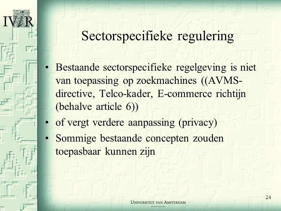 24 Sectorspecifieke regulering •Bestaande sectorspecifieke regelgeving is niet van toepassing op zoekmachines ((AVMS- directive, Telco-kader, E-commerce richtijn (behalve article 6)) •of vergt verdere aanpassing (privacy) •Sommige bestaande concepten zouden toepasbaar kunnen zijn