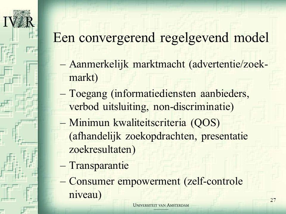 27 Een convergerend regelgevend model –Aanmerkelijk marktmacht (advertentie/zoek- markt) –Toegang (informatiediensten aanbieders, verbod uitsluiting, non-discriminatie) –Minimun kwaliteitscriteria (QOS) (afhandelijk zoekopdrachten, presentatie zoekresultaten) –Transparantie –Consumer empowerment (zelf-controle niveau)