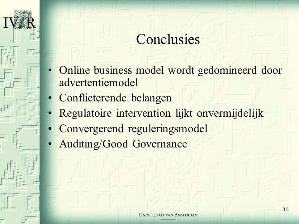 30 Conclusies •Online business model wordt gedomineerd door advertentiemodel •Conflicterende belangen •Regulatoire intervention lijkt onvermijdelijk •Convergerend reguleringsmodel •Auditing/Good Governance