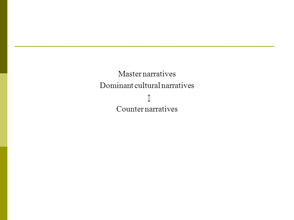 MASTER NARRATIVE One of the key functions of master narratives is that they offer people a way of identifying what is assumed to be a normative experience. (Bamberg & Andrews, 2004)Bamberg & Andrews