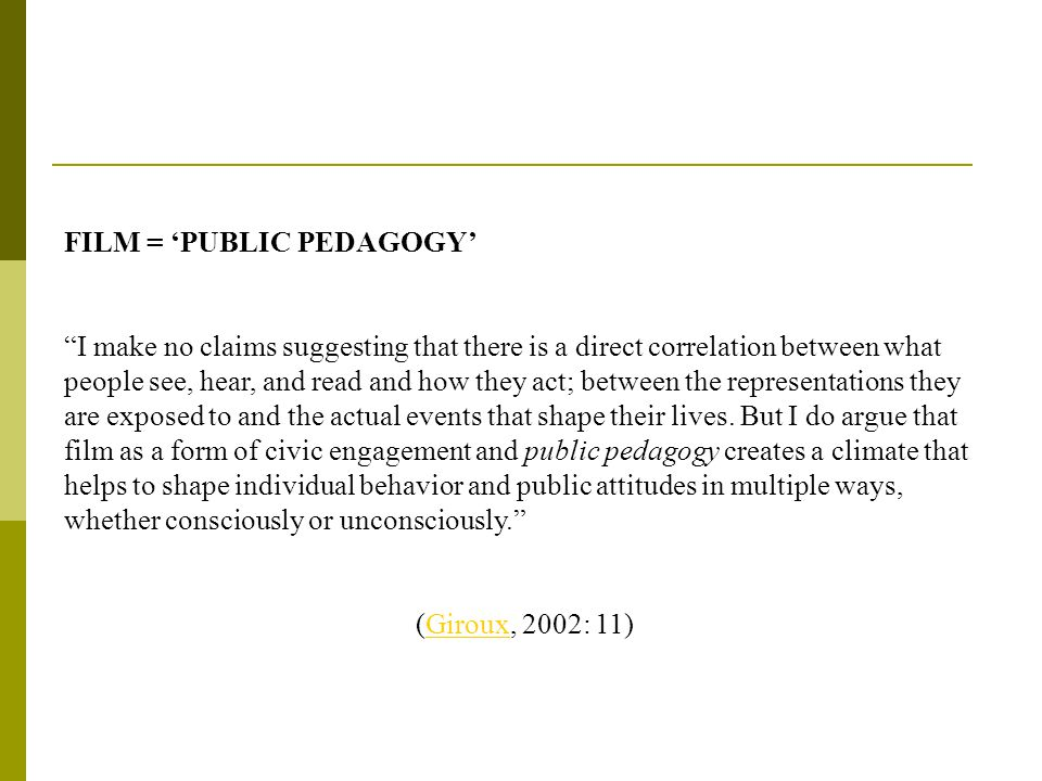 FILM = 'PUBLIC PEDAGOGY' I make no claims suggesting that there is a direct correlation between what people see, hear, and read and how they act; between the representations they are exposed to and the actual events that shape their lives.