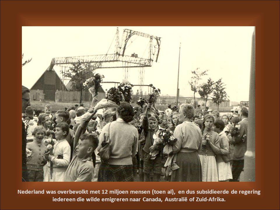 Nederland was overbevolkt met 12 miljoen mensen (toen al), en dus subsidieerde de regering iedereen die wilde emigreren naar Canada, Australië of Zuid-Afrika.