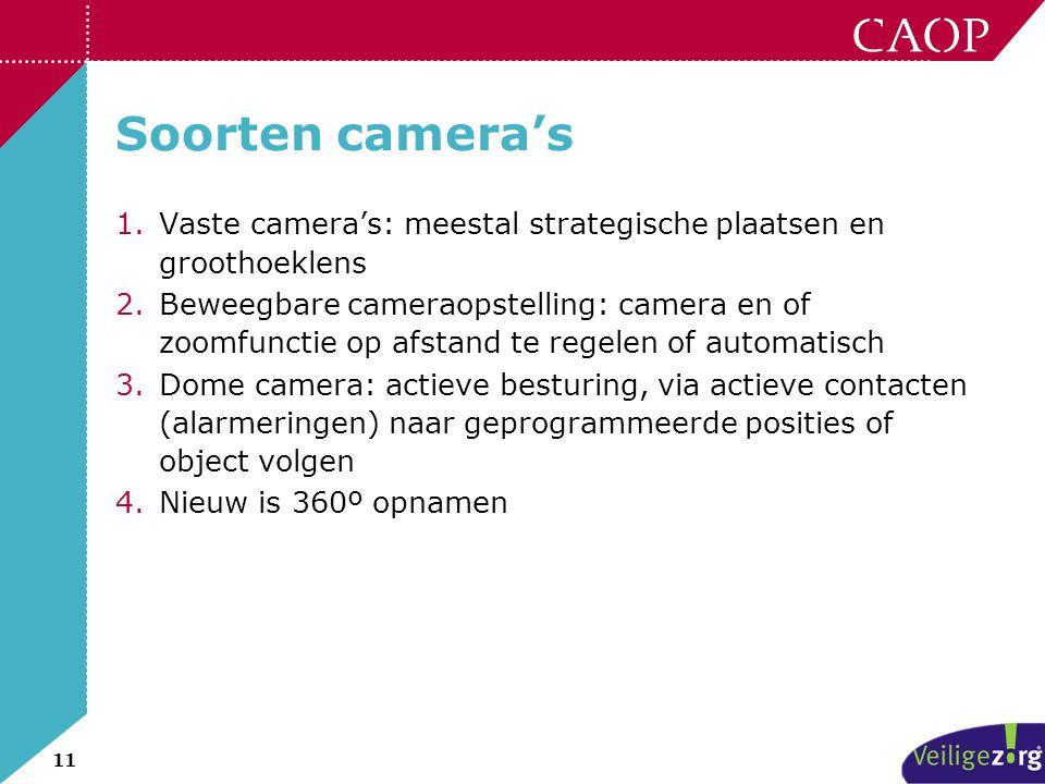 11 Soorten camera's 1.Vaste camera's: meestal strategische plaatsen en groothoeklens 2.Beweegbare cameraopstelling: camera en of zoomfunctie op afstan