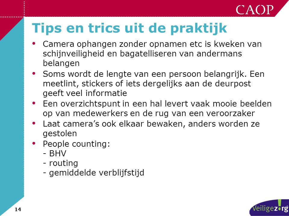 14 Tips en trics uit de praktijk • Camera ophangen zonder opnamen etc is kweken van schijnveiligheid en bagatelliseren van andermans belangen • Soms w