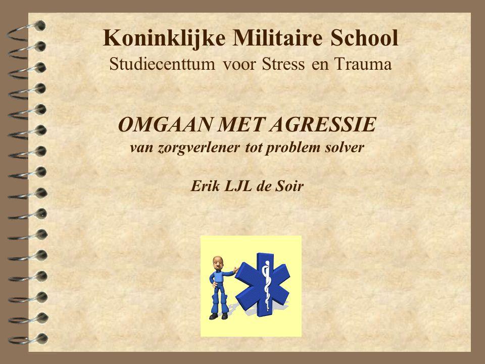 Koninklijke Militaire School Studiecenttum voor Stress en Trauma OMGAAN MET AGRESSIE van zorgverlener tot problem solver Erik LJL de Soir