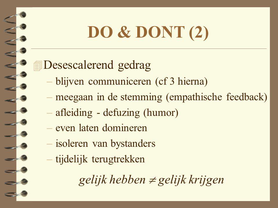 DO & DONT (2) 4 Desescalerend gedrag –blijven communiceren (cf 3 hierna) –meegaan in de stemming (empathische feedback) –afleiding - defuzing (humor)