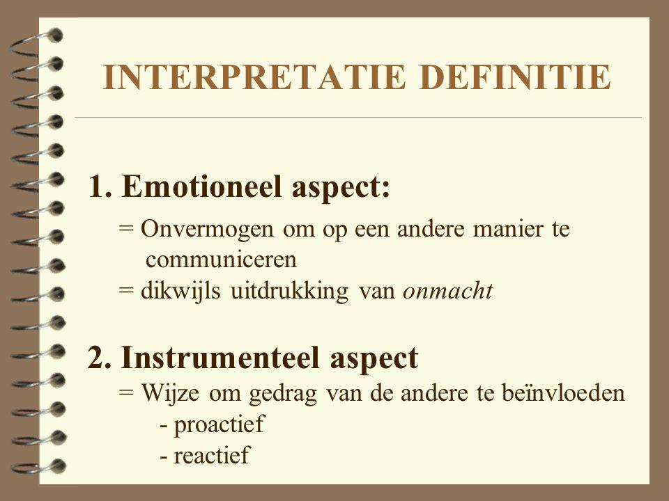 INTERPRETATIE DEFINITIE 1. Emotioneel aspect: = Onvermogen om op een andere manier te communiceren = dikwijls uitdrukking van onmacht 2. Instrumenteel