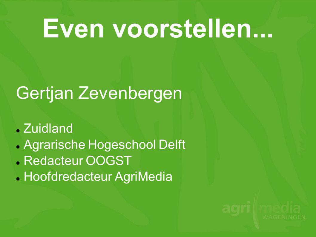 Even voorstellen... Gertjan Zevenbergen  Zuidland  Agrarische Hogeschool Delft  Redacteur OOGST  Hoofdredacteur AgriMedia