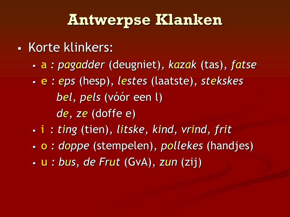 Antwerpse Klanken  Korte klinkers: • a : pagadder (deugniet), kazak (tas), fatse • e : eps (hesp), lestes (laatste), stekskes bel, pels (vóór een l)
