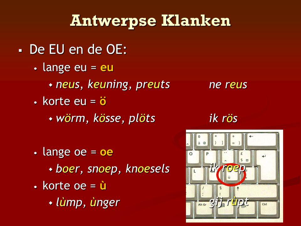 Antwerpse Klanken  De EU en de OE: • lange eu = eu  neus, keuning, preuts • korte eu = ö  wörm, kösse, plöts • lange oe = oe  boer, snoep, knoesel
