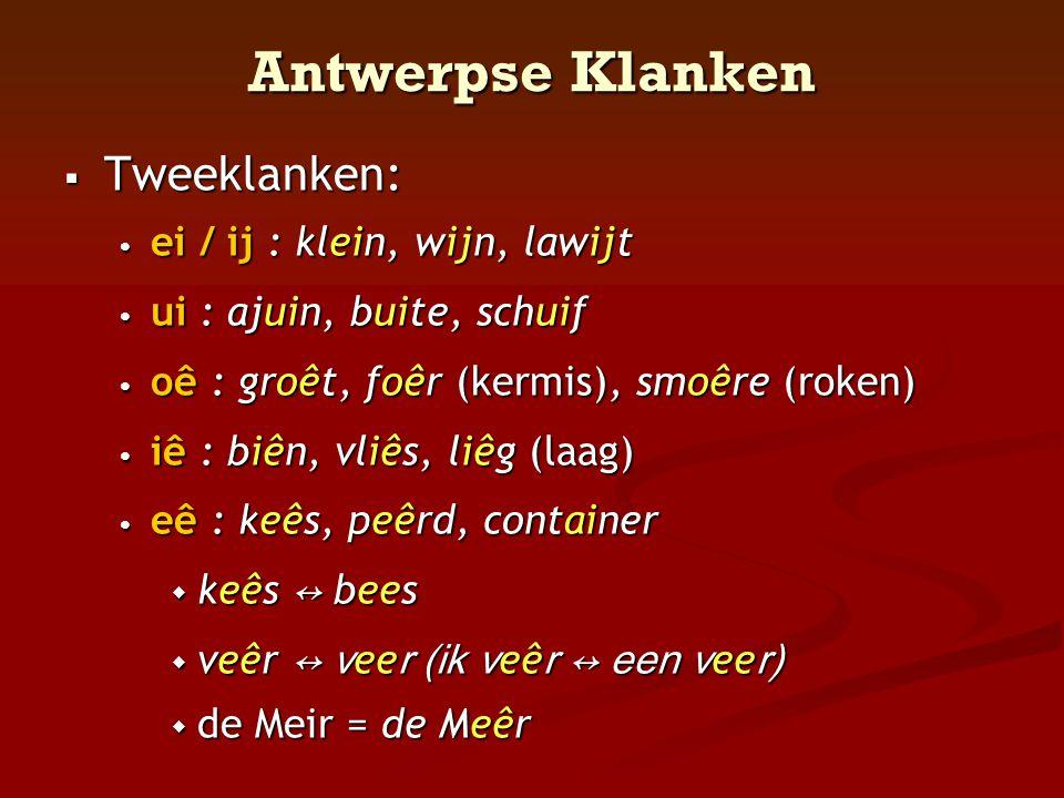Antwerpse Klanken  Tweeklanken: • ei / ij : klein, wijn, lawijt • ui : ajuin, buite, schuif • oê : groêt, foêr (kermis), smoêre (roken) • iê : biên,