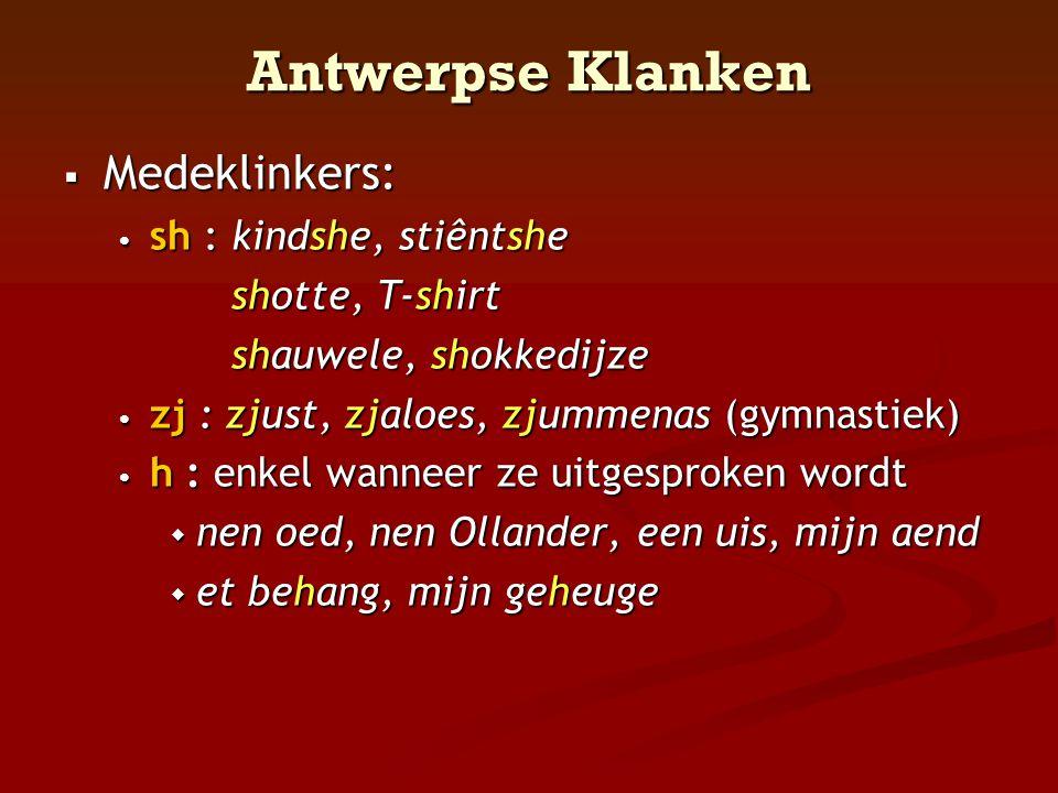 Antwerpse Klanken  Medeklinkers: • sh : kindshe, stiêntshe shotte, T-shirt shotte, T-shirt shauwele, shokkedijze shauwele, shokkedijze • zj : zjust,