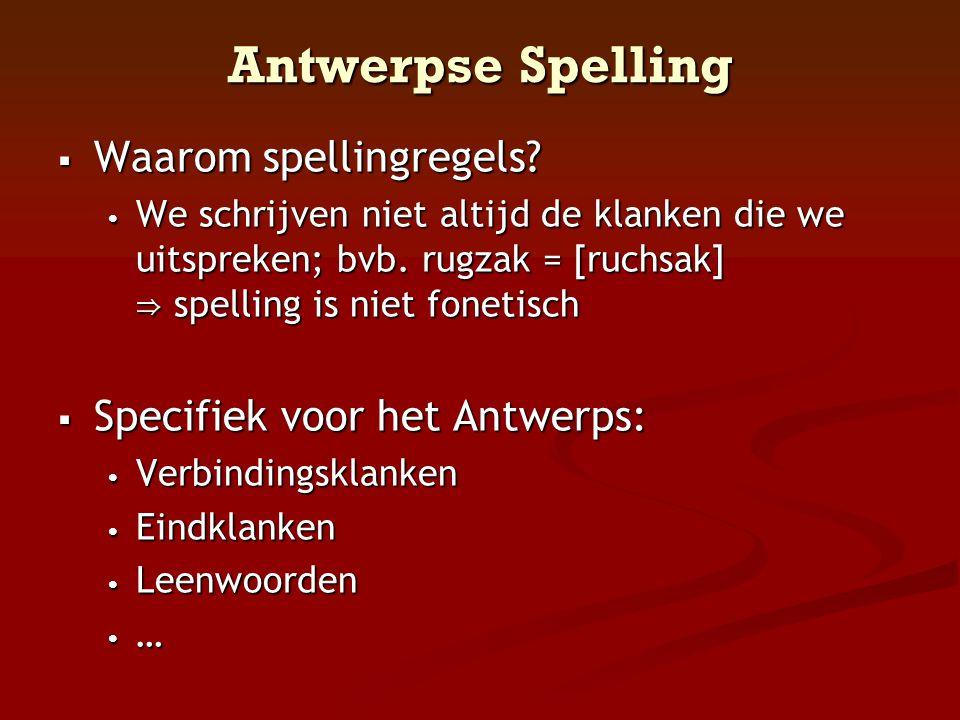 Antwerpse Spelling  Waarom spellingregels? • We schrijven niet altijd de klanken die we uitspreken; bvb. rugzak = [ruchsak] ⇒ spelling is niet foneti