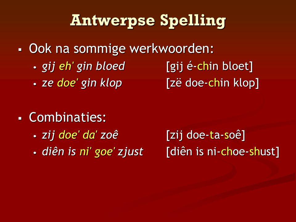 Antwerpse Spelling  Ook na sommige werkwoorden: • gij eh' gin bloed[gij é-chin bloet] • ze doe' gin klop[zë doe-chin klop]  Combinaties: • zij doe'