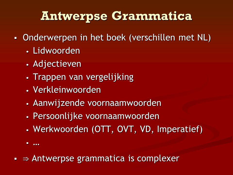 Antwerpse Grammatica  Onderwerpen in het boek (verschillen met NL) • Lidwoorden • Adjectieven • Trappen van vergelijking • Verkleinwoorden • Aanwijze
