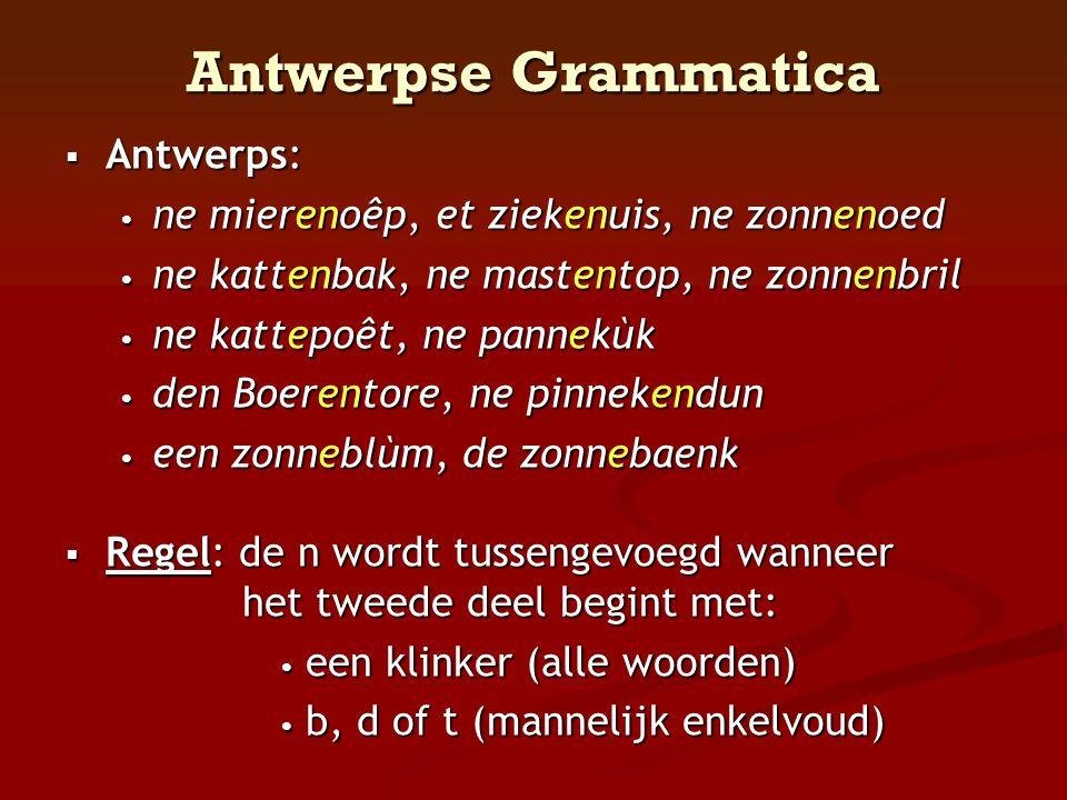 Antwerpse Grammatica  Antwerps: • ne mierenoêp, et ziekenuis, ne zonnenoed • ne kattenbak, ne mastentop, ne zonnenbril • ne kattepoêt, ne pannekùk •