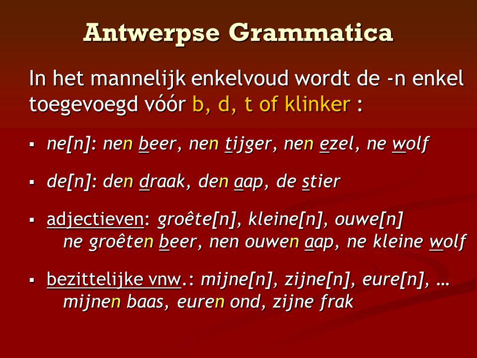 Antwerpse Grammatica In het mannelijk enkelvoud wordt de -n enkel toegevoegd vóór b, d, t of klinker :  ne[n]: nen beer, nen tijger, nen ezel, ne wol