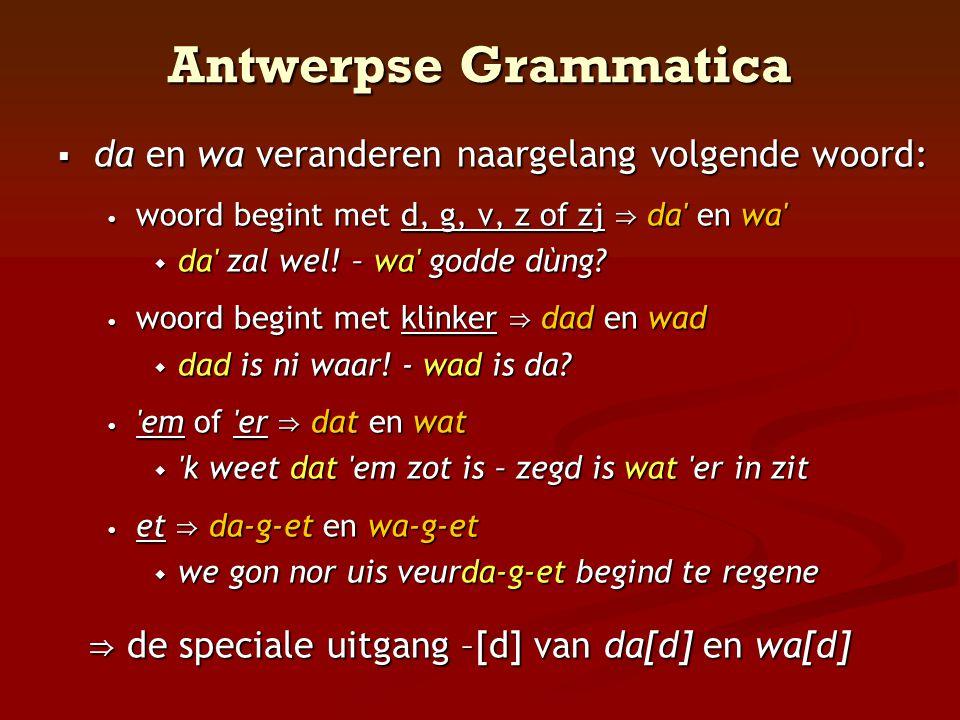 Antwerpse Grammatica  da en wa veranderen naargelang volgende woord: • woord begint met d, g, v, z of zj ⇒ da' en wa'  da' zal wel! – wa' godde dùng